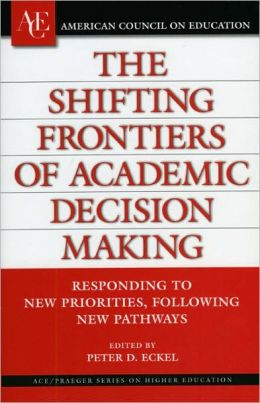 Shifting Frontiers of Academic Decision Making: Responding to New Priorities, Following New Pathways (AVE/Praeger Series on Higher Education)