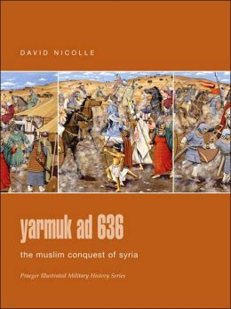Yarmuk Ad 636: The Muslim Conquest of Syria (Praeger Illustrated Military History Series)