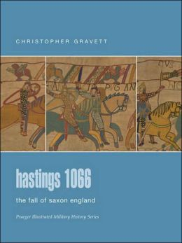Hastings 1066: The Fall of Saxon England (Praeger Illustrated Military History Series)