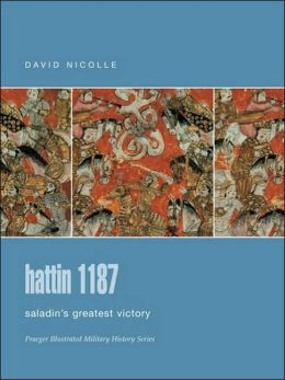 Hattin 1187: Saladin's Greatest Victory (Praeger Illustrated Military History Series)