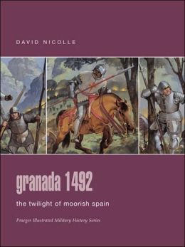 Granada 1492: The Twilight of Moorish Spain (Praeger Illustrated Military History Series)