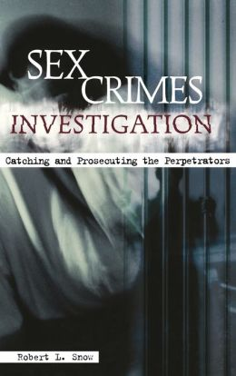 Sex Crimes Investigation: Catching and Prosecuting the Perpetrators