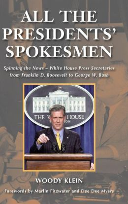 All the Presidents' Spokesmen: Spinning the News--White House Press Secretaries from Franklin D. Roosevelt to George W. Bush