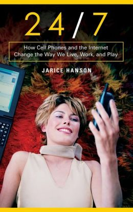 24/7: How Cell Phones and the Internet Change the Way We Live, Work, and Play