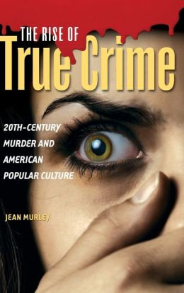 The Rise of True Crime: 20th-Century Murder and American Popular Culture