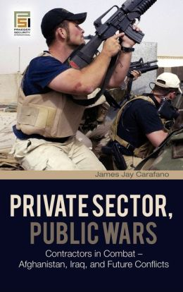 Private Sector, Public Wars: Contractors in Combat - Afghanistan, Iraq, and Future Conflicts