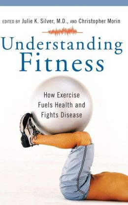 Understanding Fitness: How Exercise Fuels Health and Fights Disease (Praeger Series on Contemporary Health and Living Series)