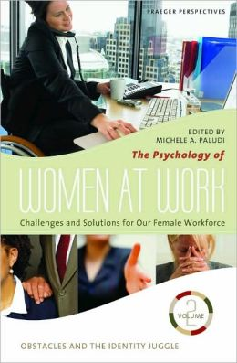 The Psychology of Women at Work: Challenges and Solutions for Our Female Workforce