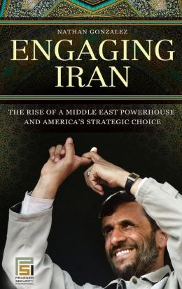 Engaging Iran: The Rise of a Middle East Powerhouse and America's Strategic Choice