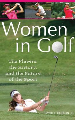 Women in Golf: The Players, the History, and the Future of the Sport