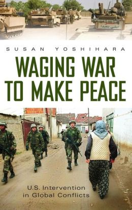 Waging War to Make Peace: U.S. Intervention in Global Conflicts