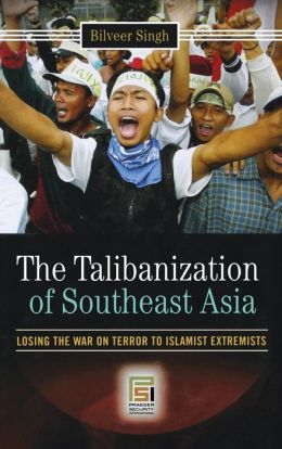 The Talibanization of Southeast Asia: Losing the War on Terror to Islamist Extremists