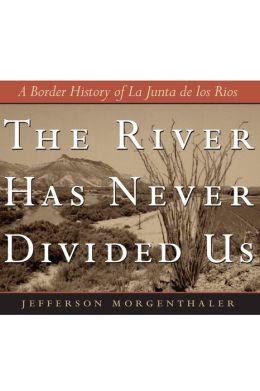 The River Has Never Divided Us: A Border History of La Junta de Rios