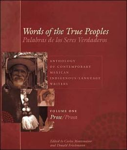 Words of the True Peoples/Palabras de los Seres Verdaderos: Anthology of Contemporary Mexican Indigenous-Language Writers/Antología de escritores actuales en lenguas indígenas de México, Volume One/Tomo uno: Prose/Prosa