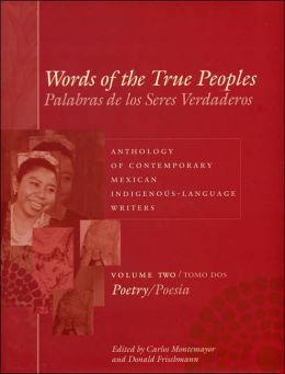 Words of the True Peoples/Palabras de los Seres Verdaderos: Anthology of Contemporary Mexican Indigenous-Language Writers/Antología de escritores actuales en lenguas indígenas de México, Volume Two/Tomo dos: Poetry/Poesía