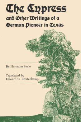 The Cypress And Other Writings Of A German Pioneer In Texas
