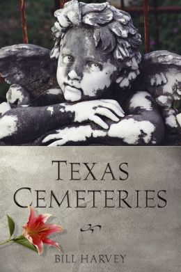 Texas Cemeteries: The Resting Places of Famous, Infamous, and Just Plain Interesting Texans