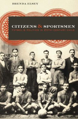 Citizens and Sportsmen: Fútbol and Politics in Twentieth-Century Chile