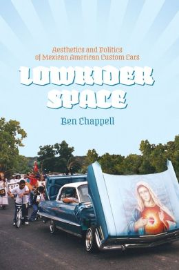 Lowrider Space: Aesthetics and Politics of Mexican American Custom Cars