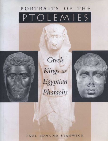 Portraits of the Ptolemies: Greek Kings as Egyptian Pharaohs