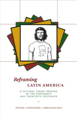 Reframing Latin America: A Cultural Theory Reading of the Nineteenth and Twentieth Centuries