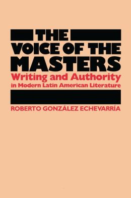 The Voice of the Masters: Writing and Authority in Modern Latin American Literature