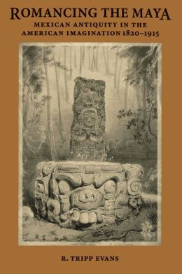 Romancing the Maya: Mexican Antiquity in the American Imagination, 1820-1915