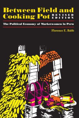 Between Field and Cooking Pot: The Political Economy of Marketwomen in Peru, Revised Edition