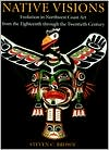 Native Visions: Evolution in Northwest Coast Art, from the 18th Through the 20th Century