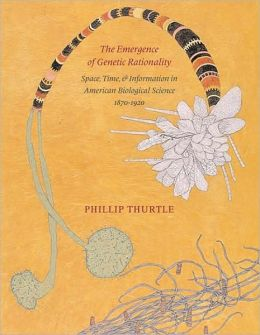 The Emergence of Genetic Rationality: Space, Time, and Information in American Biological Science, 1870-1920