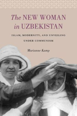 The New Woman in Uzbekistan: Islam, Modernity, and Unveiling Under Communism