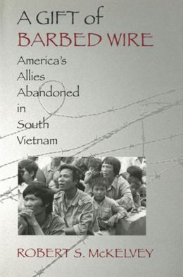 A Gift of Barbed Wire: America's Allies Abandoned in South Vietnam