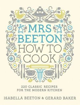 Mrs Beeton How to Cook: 220 Classic Recipes for the Modern Kitchen