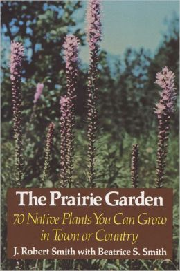 The Prairie Garden: 70 Native Plants You Can Grow in Town or Country