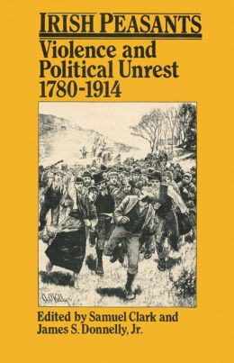 Irish Peasants: Violence and Political Unrest 1780-1914
