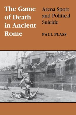 The Game of Death in Ancient Rome: Arena Sport and Political Suicide