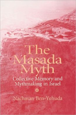 Masada Myth: Collective Memory and Mythmaking in Israel