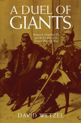 Duel of Giants: Bismarck, Napoleon III, and the Origins of the Franco-Prussian War