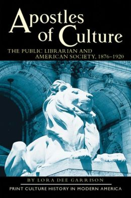 Apostles of Culture: The Public Librarian and American Society, 1876-1920