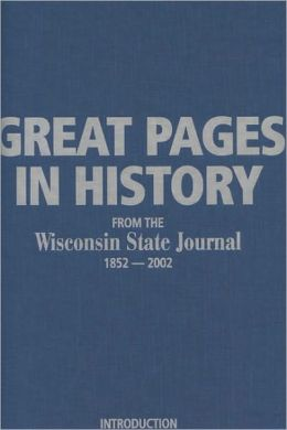 Great Pages in History from the Wisconsin State Journal: 1852-2002