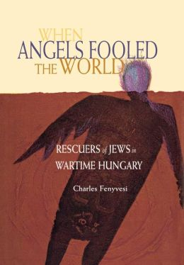 When Angels Fooled the World: Rescuers of Jews in Wartime Hungary
