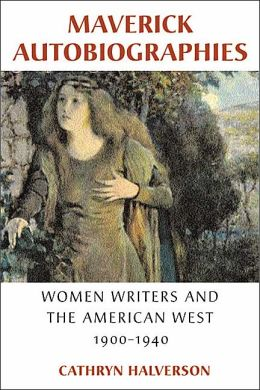 Maverick Autobiographies: Women Writers and the American West, 1900-1940