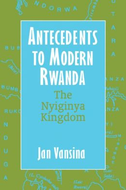 Antecedents to Modern Rwanda: The Nyiginya Kingdom (Africa and the Diaspora: History, Politics, Culture)