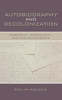 Autobiography and Decolonization: Modernity, Masculinity, and the Nation-State