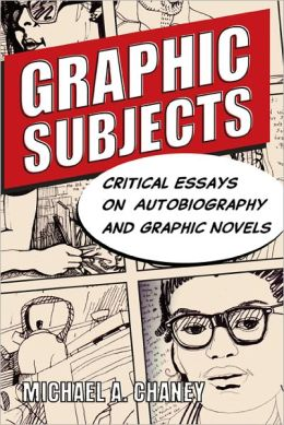 Graphic Subjects: Critical Essays on Autobiography and Graphic Novels