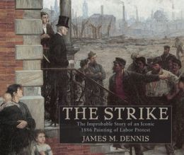 Robert Koehler's The Strike: The Improbable Story of an Iconic 1886 Painting of Labor Protest