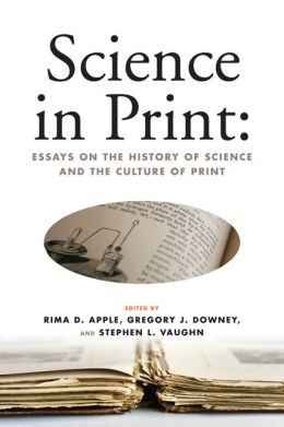 Science in Print: Essays on the History of Science and the Culture of Print