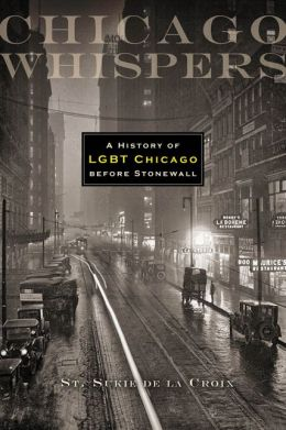 Chicago Whispers: A History of LGBT Chicago before Stonewall St. Sukie de la Croix and John D'Emilio