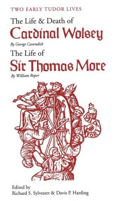 Two Early Tudor Lives: The Life and Death of Cardinal Wolsey by George Cavendish; The Life of Sir Thomas More by William Roper