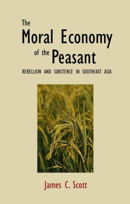 The Moral Economy of the Peasant: Rebellion and Subsistence in Southeast Asia